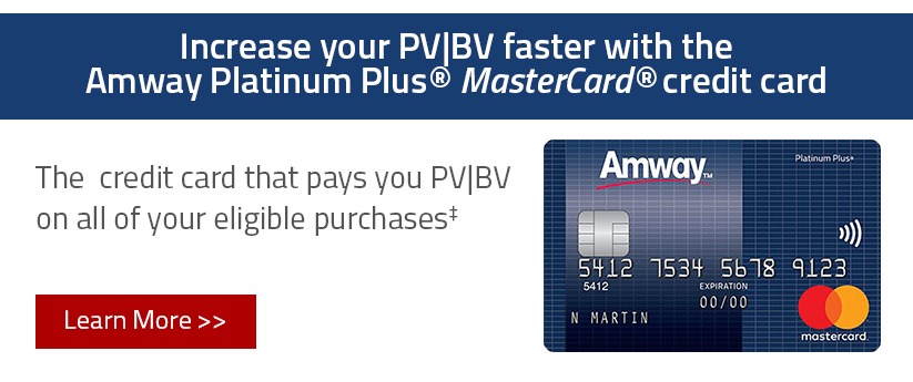 Increase your PV/BV faster with the Amway Platinum Plus Mastercard credit card; The credit card that pays you PV/BV on all of your eligible purchases; Learn More.