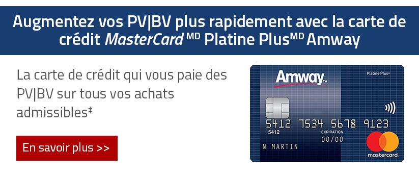 Augmentez vos PV/BV plus rapidement avec la carte de credit Mastercard Platine Plus Amway; La carte de credit qui vous paie des PV/BV sur tous vos achats admissibles; En savoir plus.